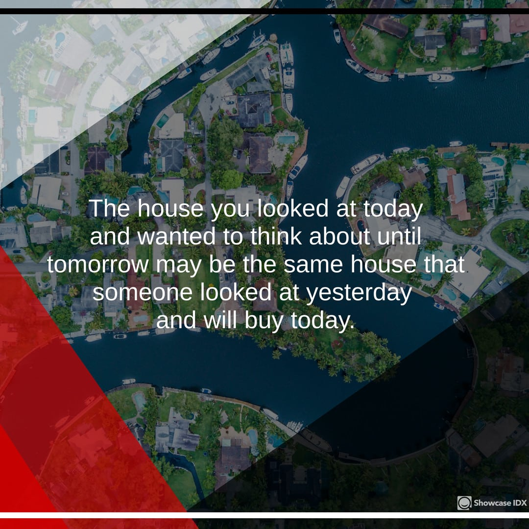The house you looked at today and wanted to think about until tomorrow may be the same house someone looked at yesterday and will buy today