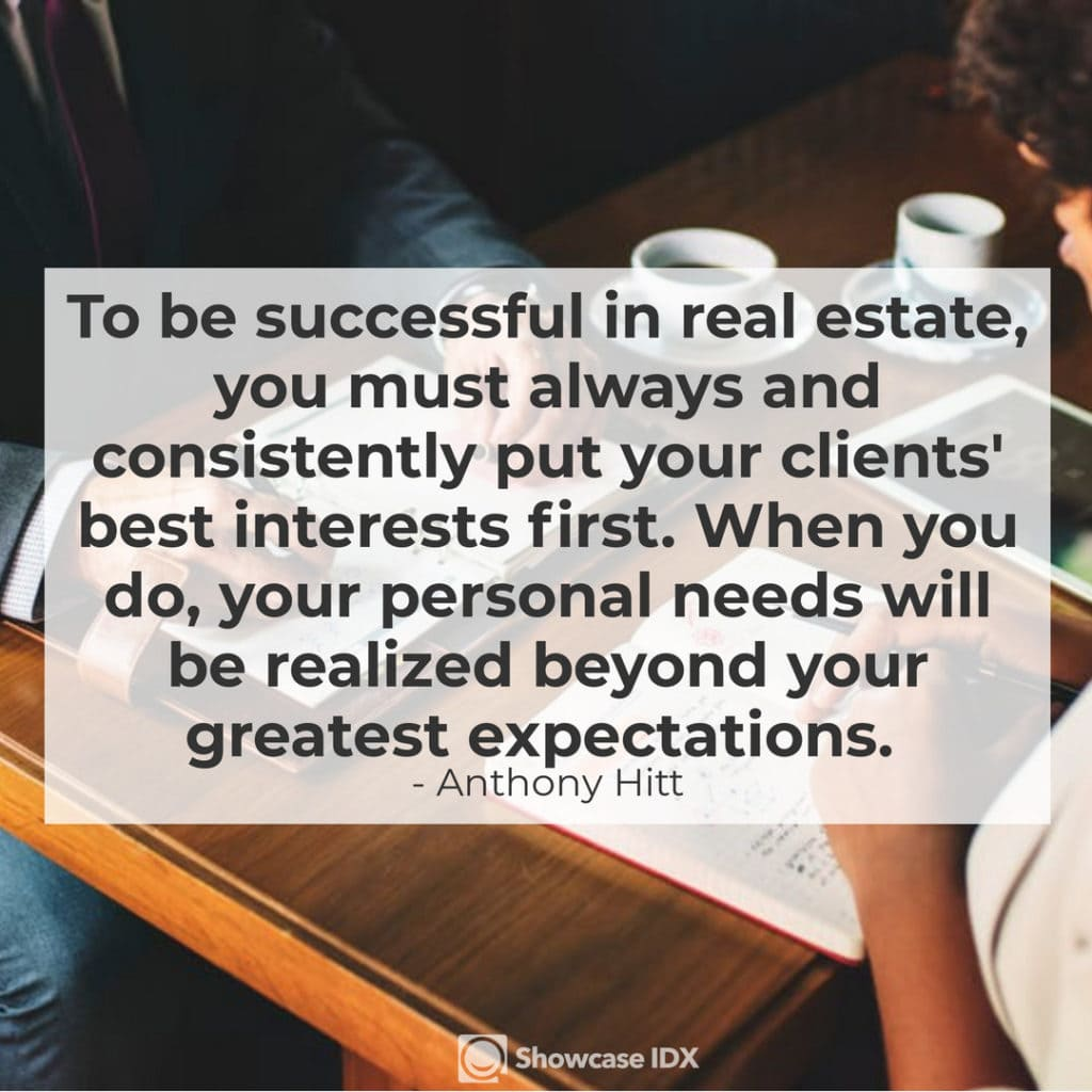 Anthony Hitt - To be successful in real estate, you must always and consistently put your clients' best interests first. When you do, your personal needs will be realized beyond your greatest expectations