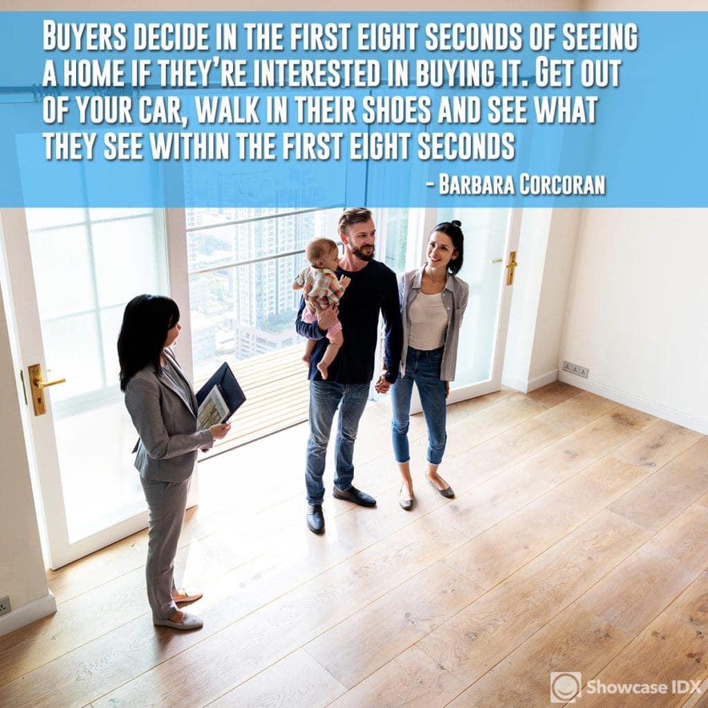 Buyers decide in the first eight seconds of seeing a home if they're interested in buying it. Get out of your car, walk in their shoes and see what they see within the first eight seconds. - Barbara Corcoran (quote)