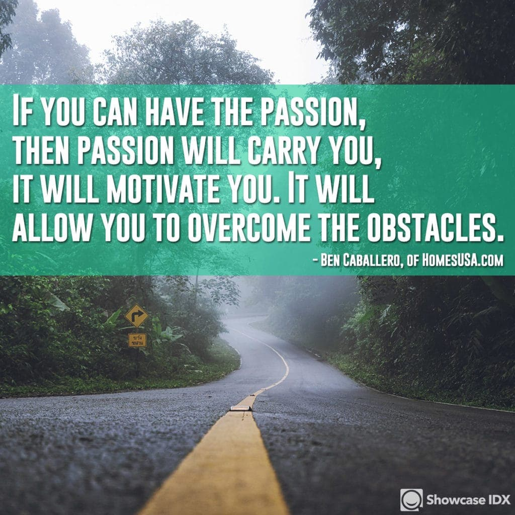 If you can have the passion, then passion will carry you, it will motivate you. It will allow you to overcome the obstacles. - Ben Caballero, of HomesUSA.com