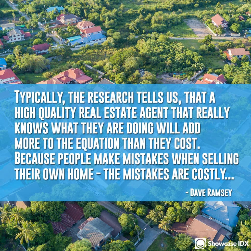 Typically, the research tells us, that a high-quality real estate agent that really knows what they are doing will add more to the equation than they cost. Because people make mistakes when selling their own home - the mistakes are costly... -Dave Ramsey