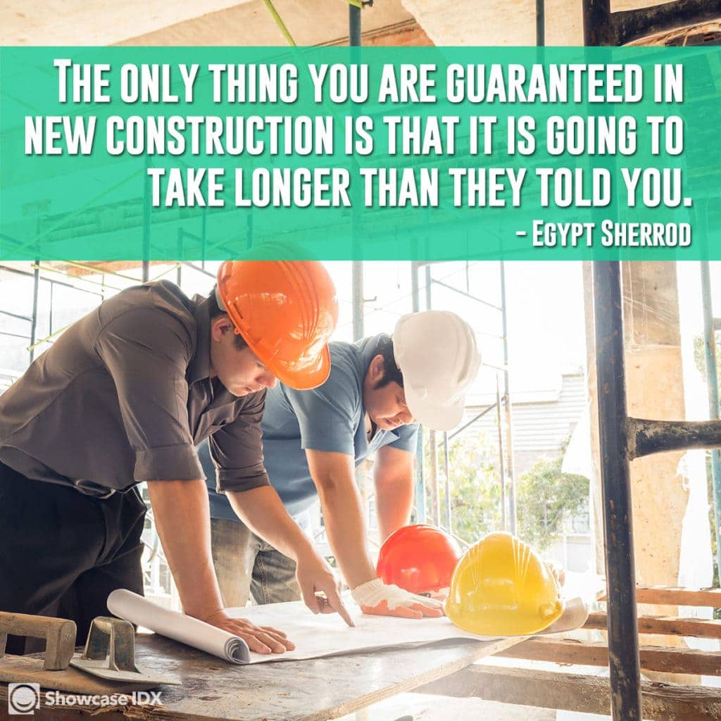 The only thing you are guaranteed in new construction is that it is going to take longer than they told you. -Egypt Sherrod