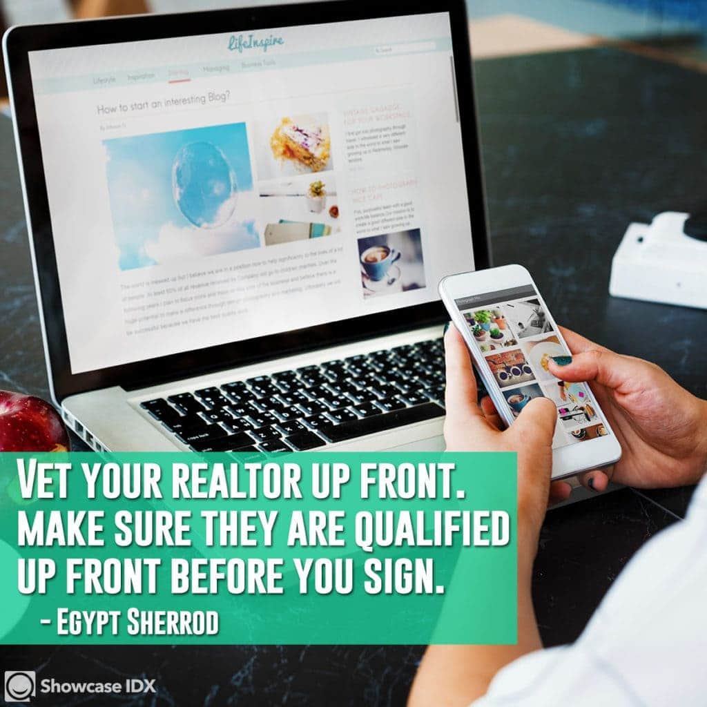 Vet your realtor up front - make sure they are qualified up front before you sign. -Egypt Sherrod