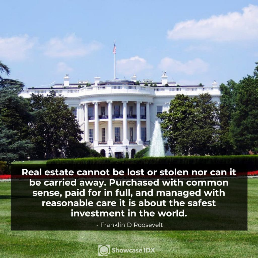 Real estate cannot be lost or stolen nor can it be carried away - Franklin D Roosevelt