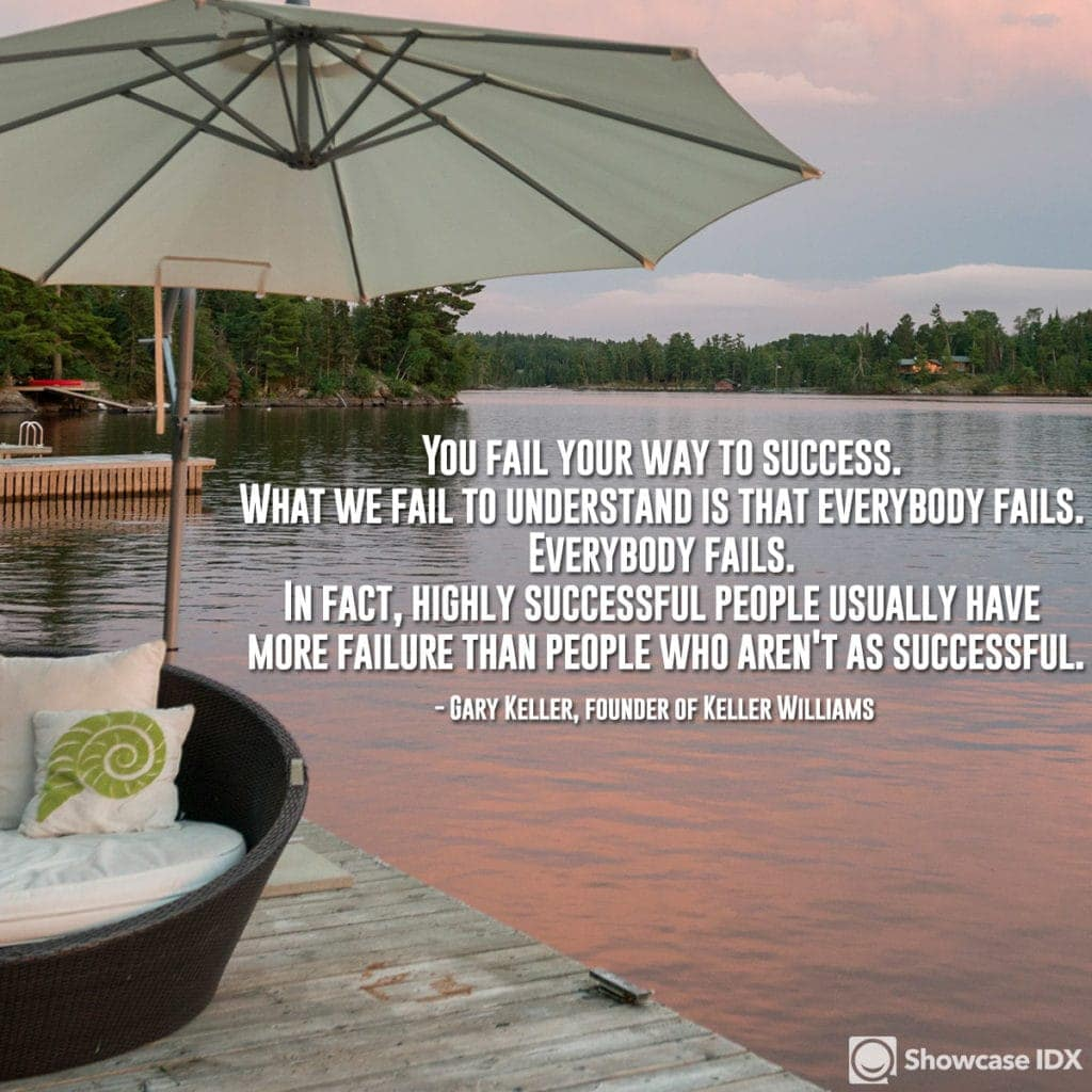 You fail your way to success. What we fail to understand is that everybody fails. Everybody fails. In fact, highly successful people usually have more failure than people who aren't as successful. -Gary Keller, founder of Keller Williams