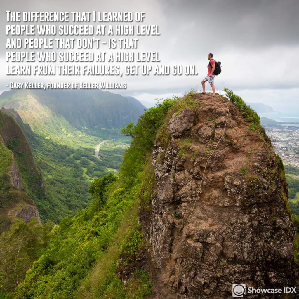 The difference that I learned of people who succeed at a high level and people that don't - is that people who succeed at a high level: learn from their failures, get up and go on. -Gary Keller, founder of Keller Williams