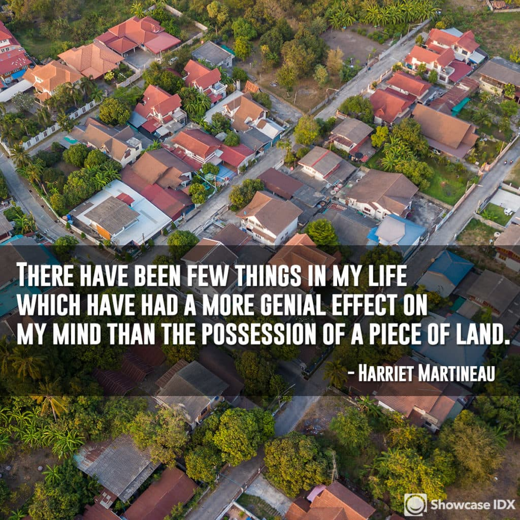 There have been few things in my life which have had a more genial effect on my mind than the possession of a piece of land. - Harriet Martineau (quote)