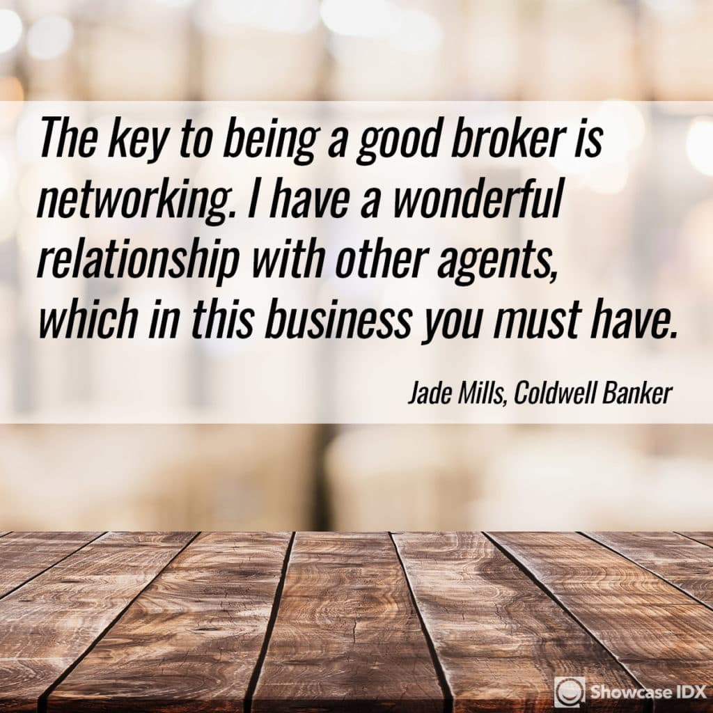 The key to being a good broker is networking. I have a wonderful relationship with other agents, which in this business you must have.  -Jade Mills, Coldwell Banker
