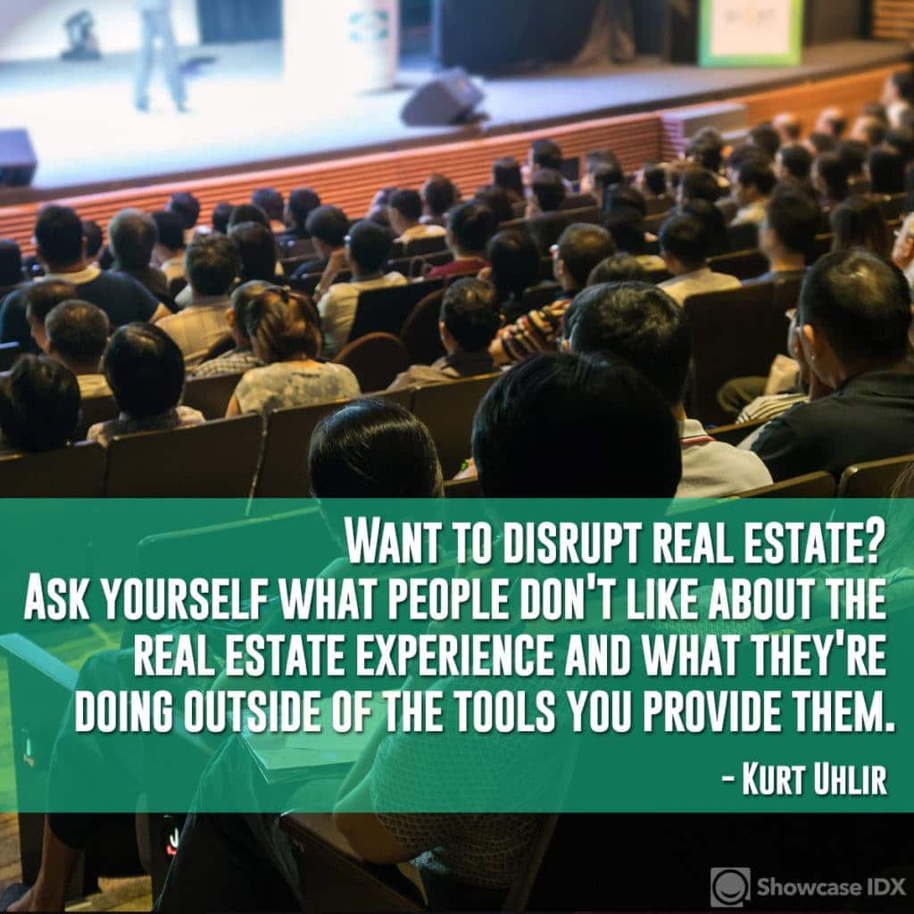 Want to disrupt real estate? Ask yourself what people don't like about the real estate experience and what they're doing outside of the tools you provide them. - Kurt Uhlir