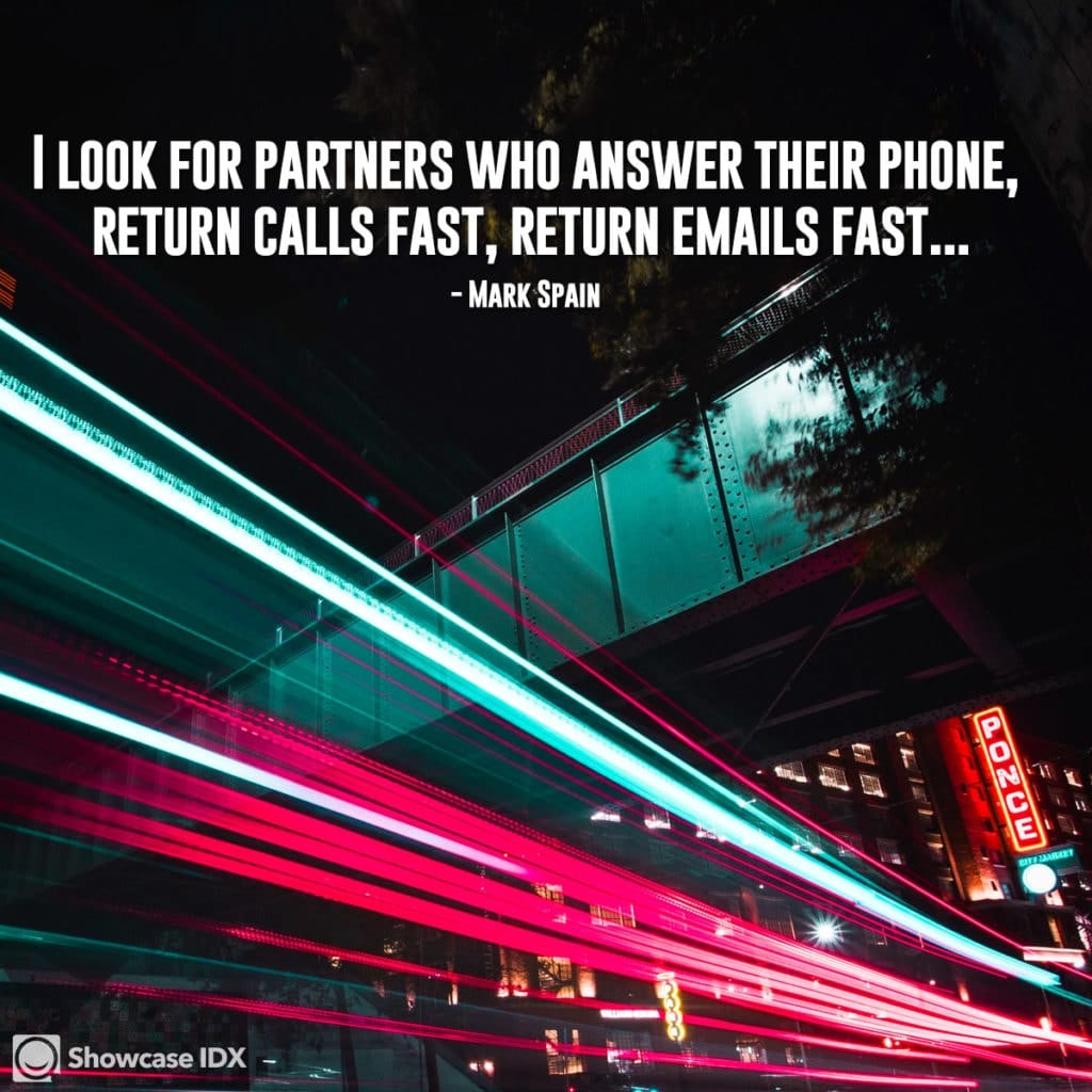 I look for partners who answer their phone, return calls fast, return emails fast...   - Mark Spain