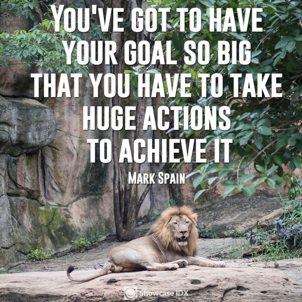 """You've got to have your goal so big that you have to take huge actions to achieve it.""   -Mark Spain"