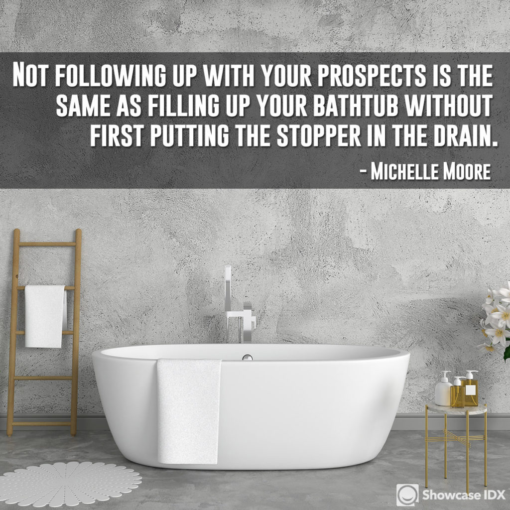 Not following up with your prospects is the same as filling up your bathtub without first putting the stopper in the drain. - Michelle Moore (quote)