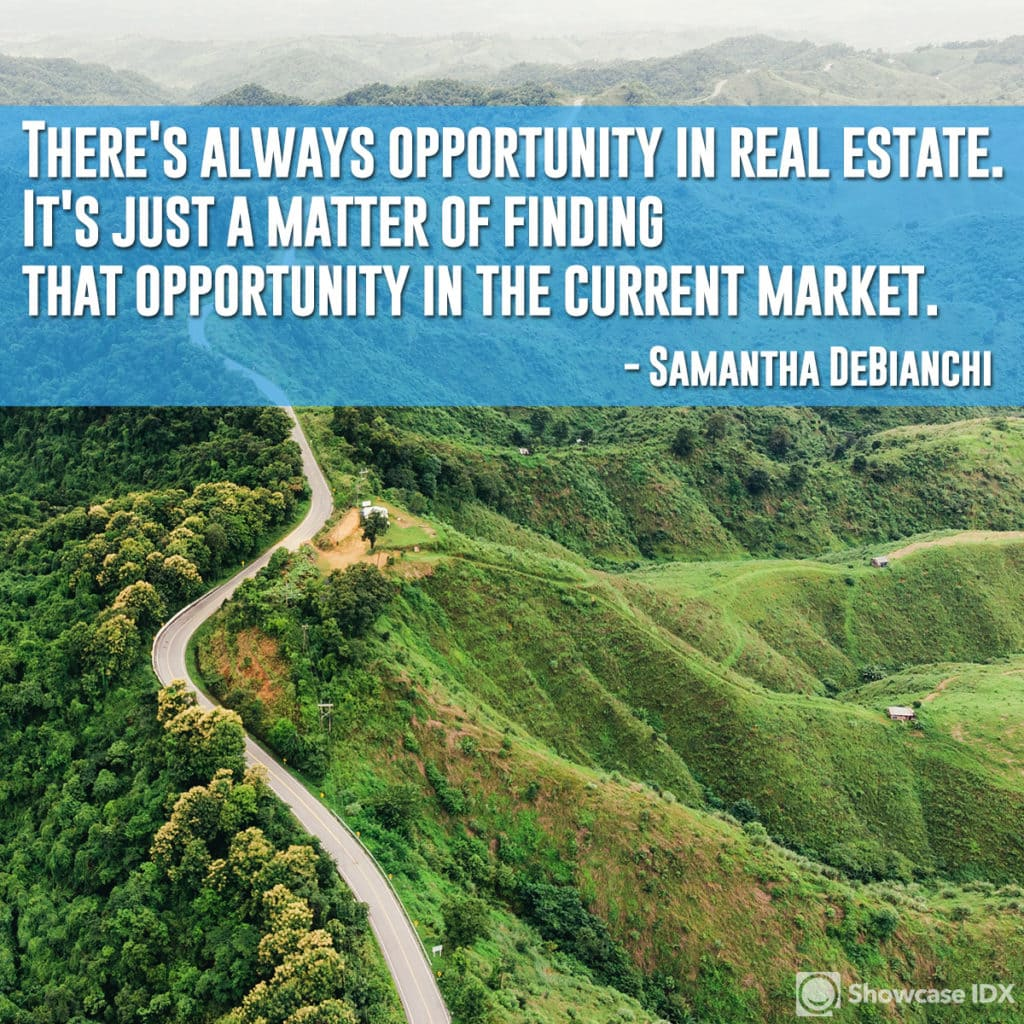 There's always oppotunity in real estate. It's just a matter of finding that opportunity in the current market. - Samantha DeBianchi