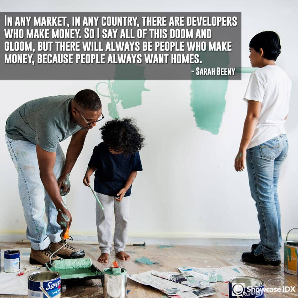 In any market, in any country, there are developers who make money. So I say all of this doom and gloom, but there will always be people who make money, because people always want homes. - Sarah Beeny (quote)