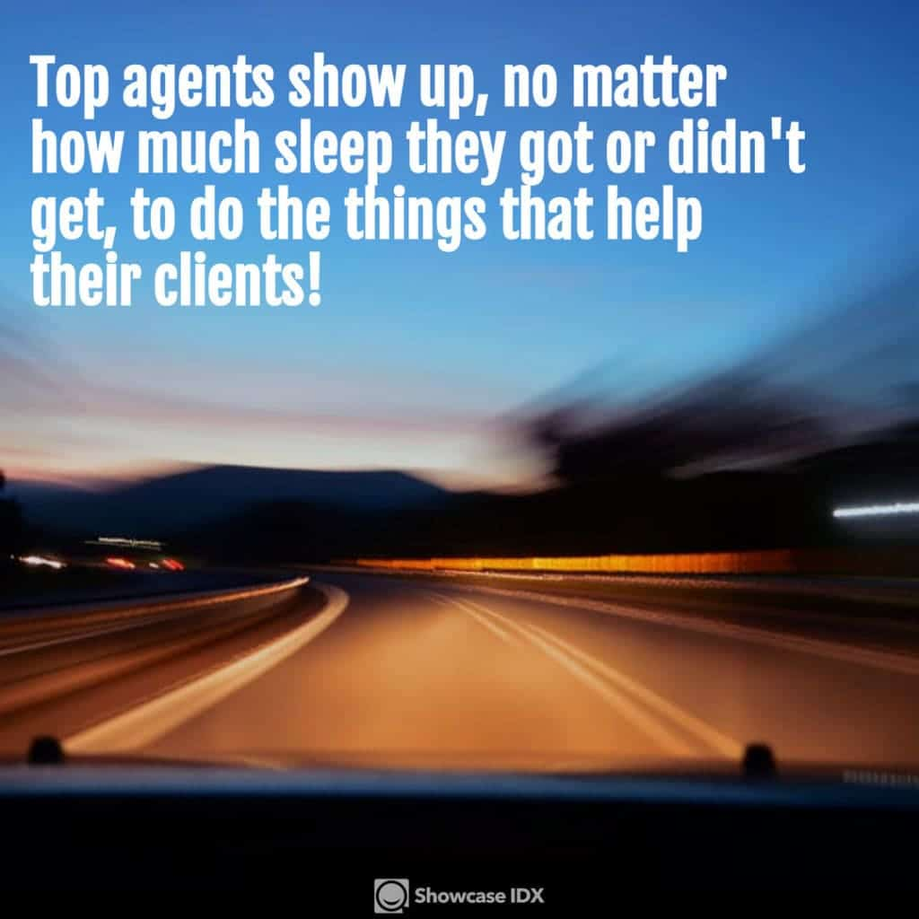 Top agents show up, no matter how much sleep they got or didn't get, to do the things that help their clients!