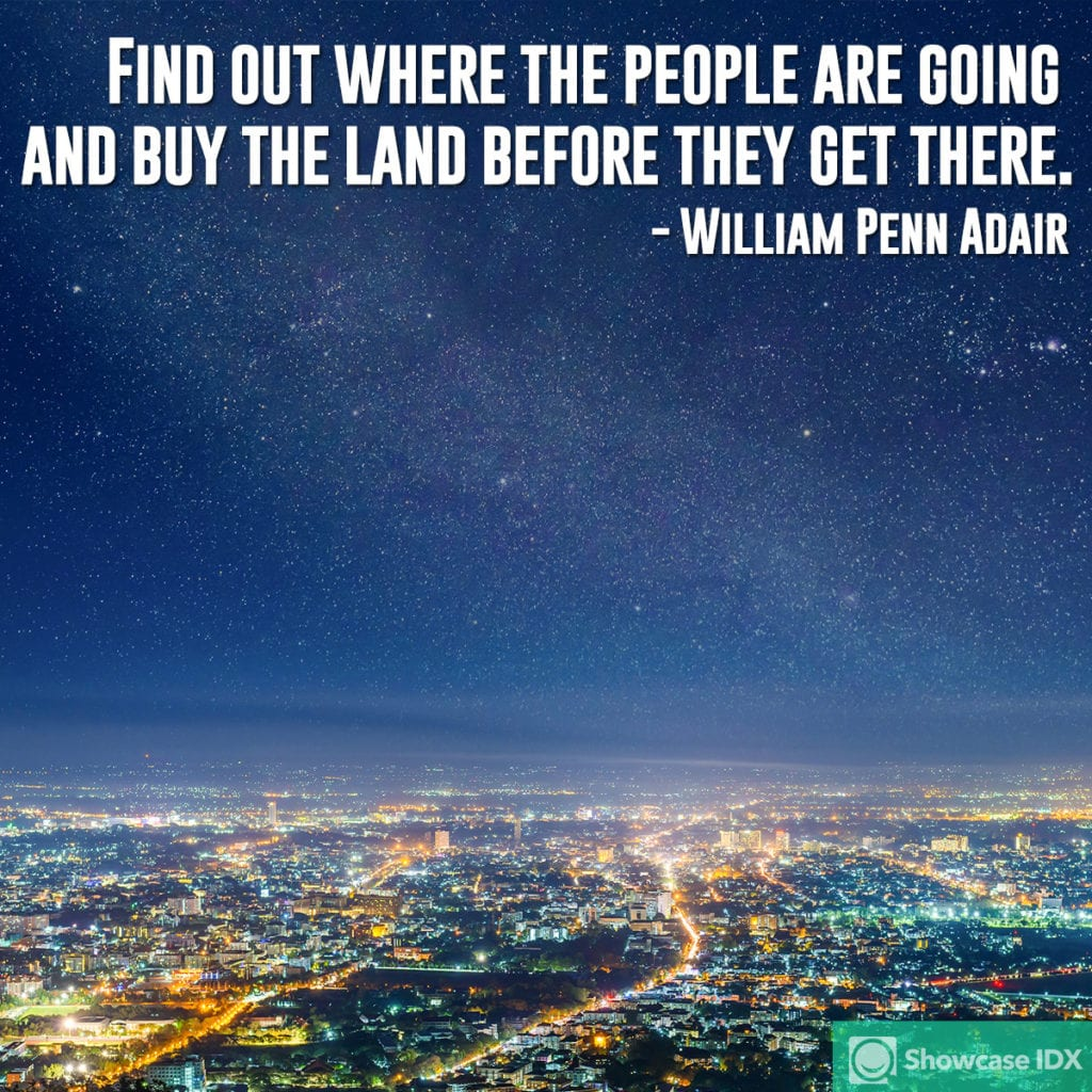 Find out where the people are going and buy the land before they get there. - William Penn Adair (quote)
