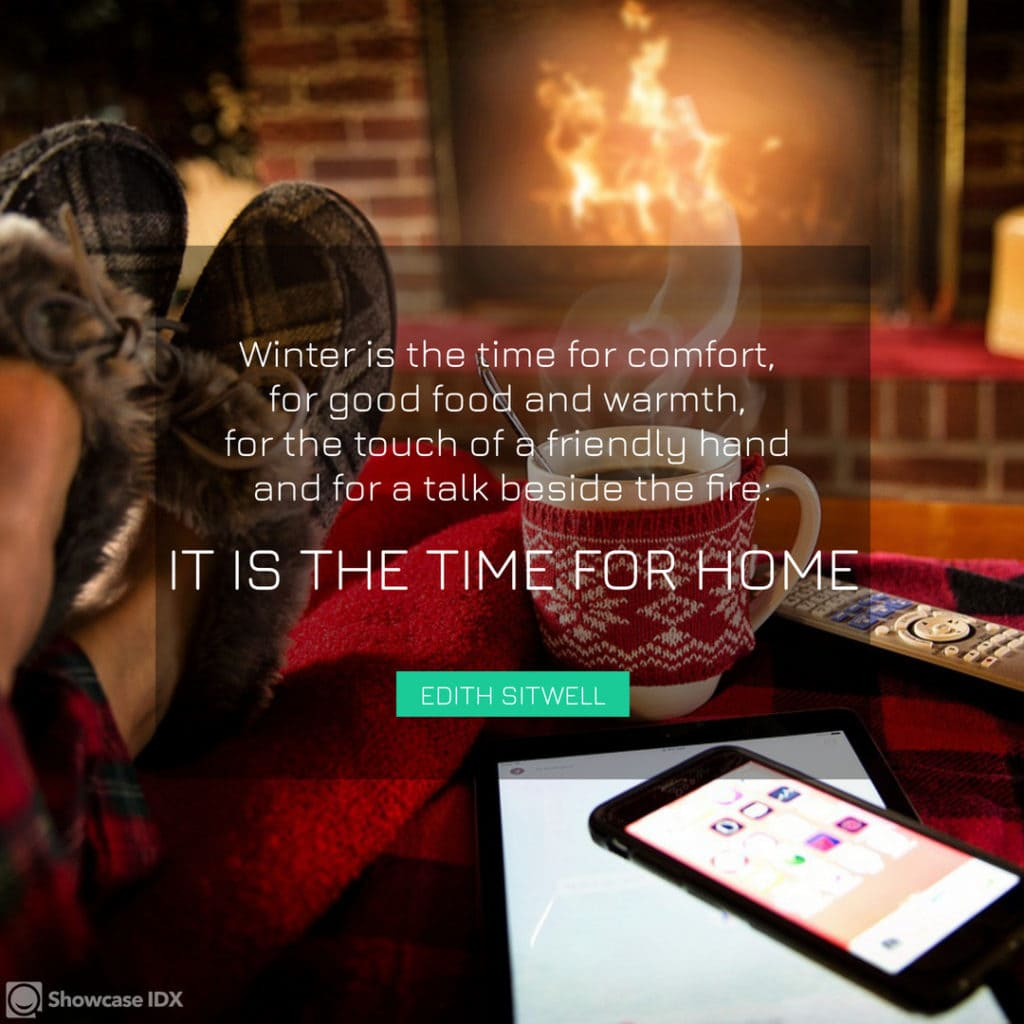 Winter is the time for comfort, for good food and warmth, for the touch of a friendly hand and for a talk beside the fire- it is the time for home. - Edith Sitwell