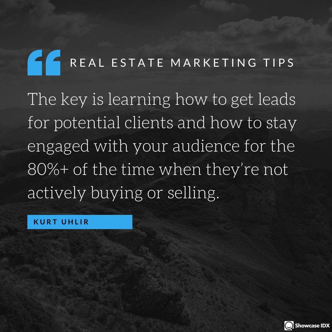 The key is learning how to get leads for potential clients and how to stay engaged with your audience for the 80%+ of the time when they're not actively buying or selling. You can't sell someone's house or help someone buy a house if they don't know you exist. - Kurt Uhlir