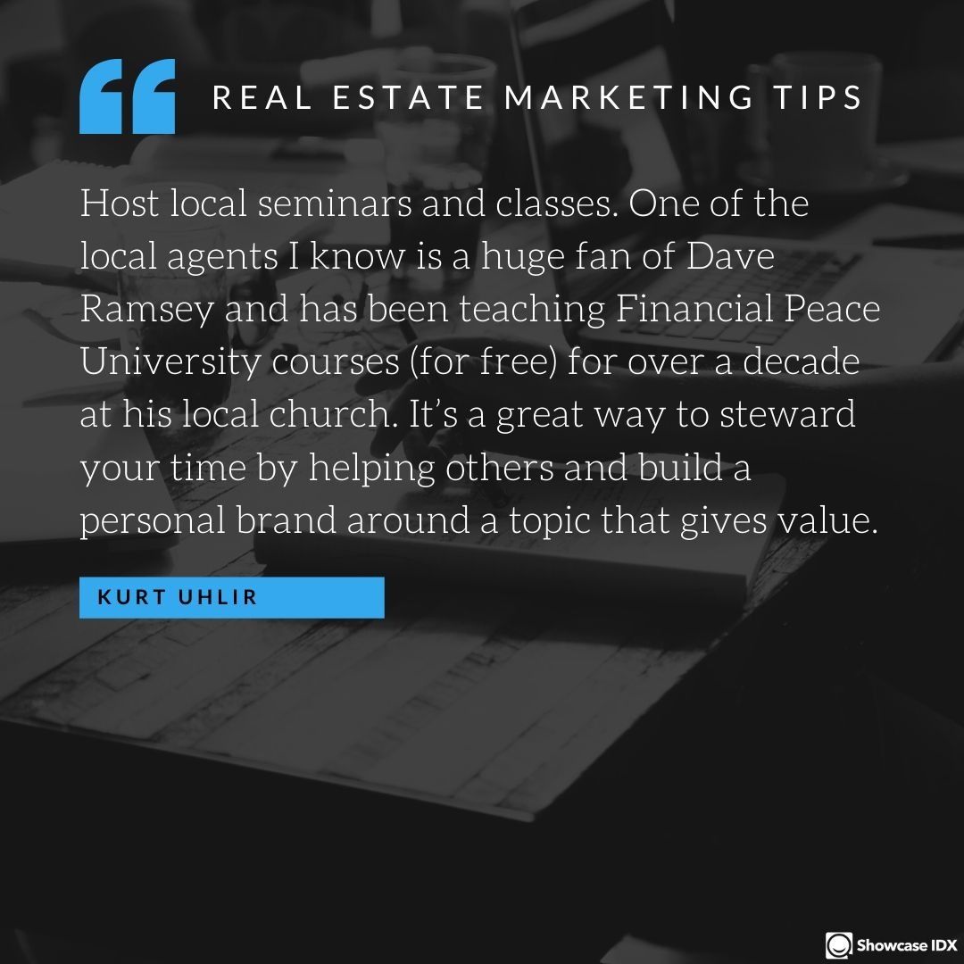Host local seminars and classes. One of the local agents I know is a huge fan of Dave Ramsey and has been teaching Financial Peace University courses (for free) for over a decade at his local church. It's a great way to steward your time by helping others and build a personal brand around a topic that gives value. - Kurt Uhlir