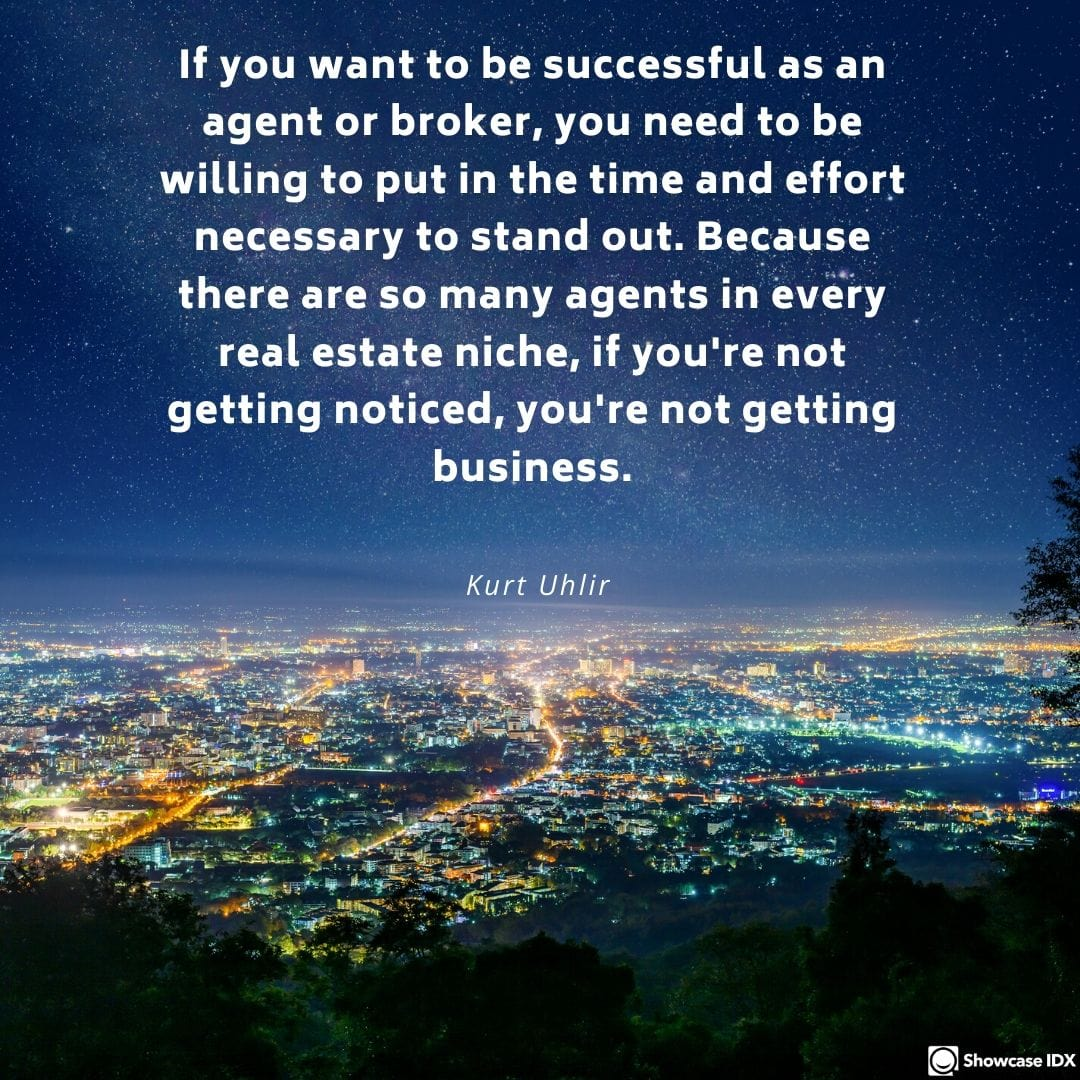 If you want to be successful as an agent or broker, you need to be willing to put in the time and effort necessary to stand out. Because there are so many agents in every real estate niche, if you're not getting noticed, you're not getting business. - Kurt Uhlir