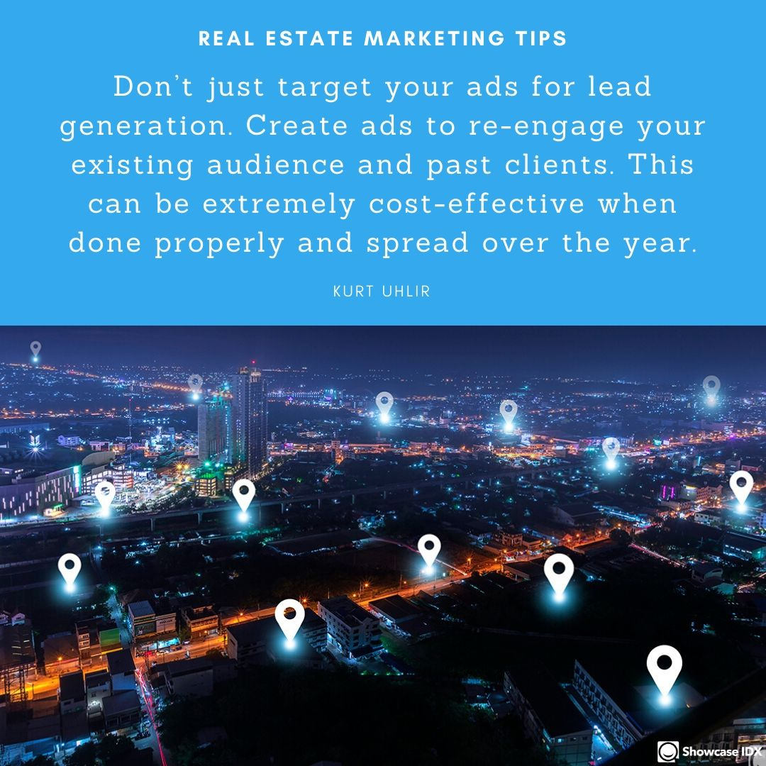 Don't just target your ads for lead generation. Create ads to re-engage your existing audience and past clients. This can be extremely cost-effective when done properly and spread over the year. - Kurt Uhlir